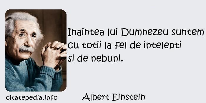 Albert Einstein - Inaintea lui Dumnezeu suntem cu totii la fel de intelepti si de nebuni.
