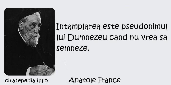 Anatole France - Intamplarea este pseudonimul lui Dumnezeu cand nu vrea sa semneze.