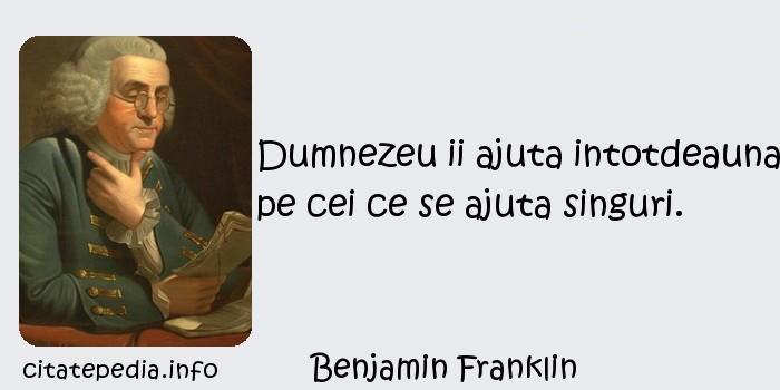Benjamin Franklin - Dumnezeu ii ajuta intotdeauna pe cei ce se ajuta singuri.