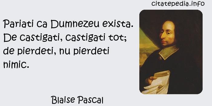 Blaise Pascal - Pariati ca Dumnezeu exista. De castigati, castigati tot; de pierdeti, nu pierdeti nimic.