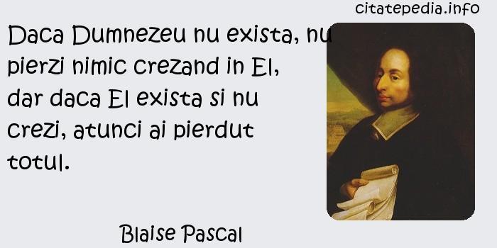 Blaise Pascal - Daca Dumnezeu nu exista, nu pierzi nimic crezand in El, dar daca El exista si nu crezi, atunci ai pierdut totul.