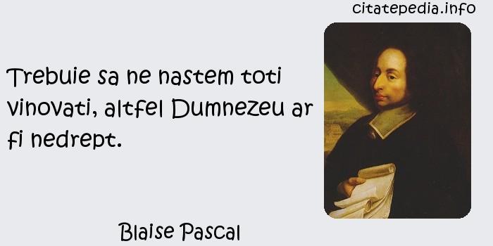Blaise Pascal - Trebuie sa ne nastem toti vinovati, altfel Dumnezeu ar fi nedrept.