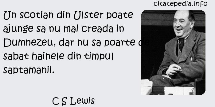 C S Lewis - Un scotian din Ulster poate ajunge sa nu mai creada in Dumnezeu, dar nu sa poarte de sabat hainele din timpul saptamanii.