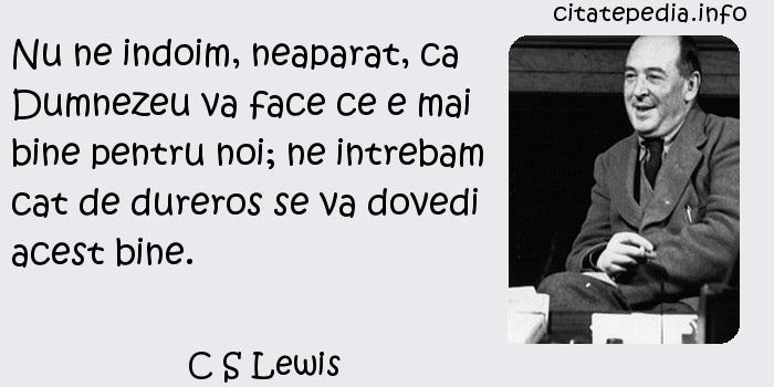 C S Lewis - Nu ne indoim, neaparat, ca Dumnezeu va face ce e mai bine pentru noi; ne intrebam cat de dureros se va dovedi acest bine.