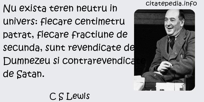 C S Lewis - Nu exista teren neutru in univers: fiecare centimetru patrat, fiecare fractiune de secunda, sunt revendicate de Dumnezeu si contrarevendicate de Satan.