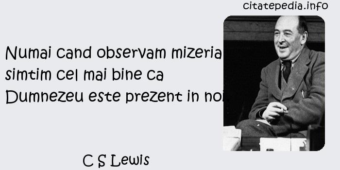 C S Lewis - Numai cand observam mizeria simtim cel mai bine ca Dumnezeu este prezent in noi.