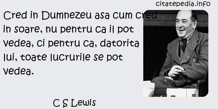 C S Lewis - Cred in Dumnezeu asa cum cred in soare, nu pentru ca il pot vedea, ci pentru ca, datorita lui, toate lucrurile se pot vedea.