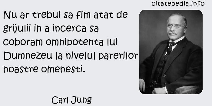 Carl Jung - Nu ar trebui sa fim atat de grijulii in a incerca sa coboram omnipotenta lui Dumnezeu la nivelul parerilor noastre omenesti.