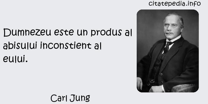 Carl Jung - Dumnezeu este un produs al abisului inconstient al eului.