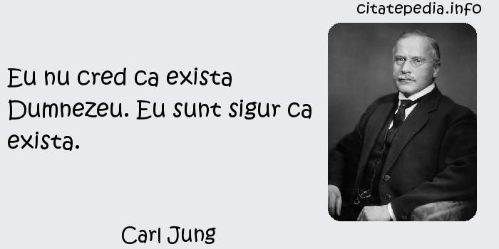 Carl Jung - Eu nu cred ca exista Dumnezeu. Eu sunt sigur ca exista.