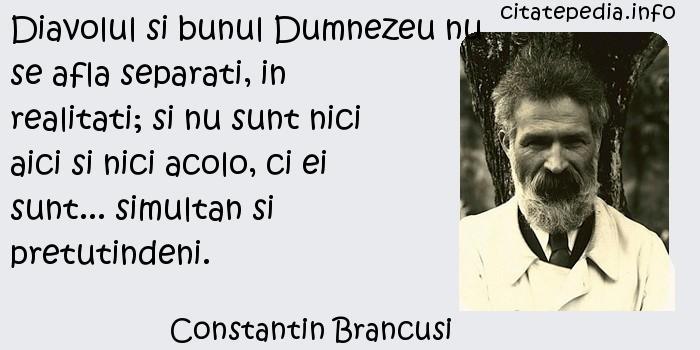 Constantin Brancusi - Diavolul si bunul Dumnezeu nu se afla separati, in realitati; si nu sunt nici aici si nici acolo, ci ei sunt... simultan si pretutindeni.