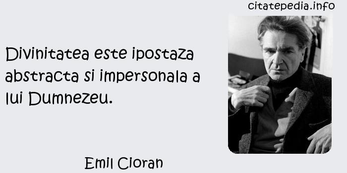 Emil Cioran - Divinitatea este ipostaza abstracta si impersonala a lui Dumnezeu.