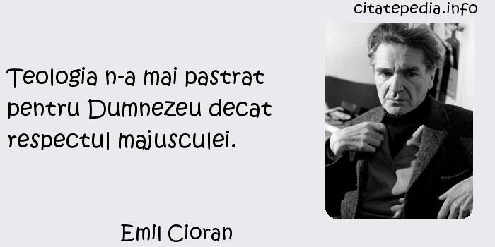 Emil Cioran - Teologia n-a mai pastrat pentru Dumnezeu decat respectul majusculei.