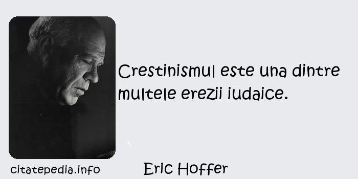 Eric Hoffer - Crestinismul este una dintre multele erezii iudaice.