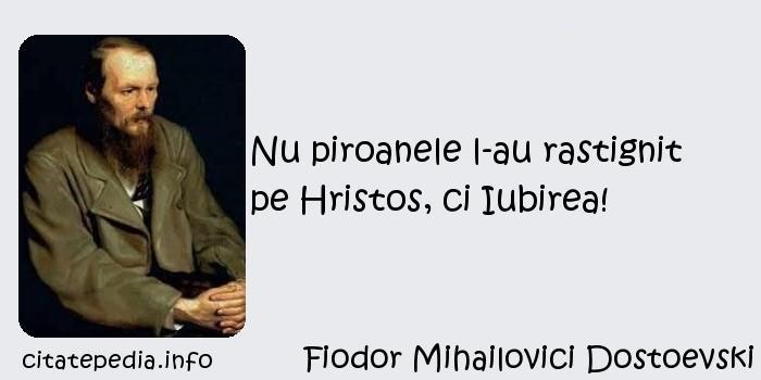 Fiodor Mihailovici Dostoevski - Nu piroanele l-au rastignit pe Hristos, ci Iubirea!