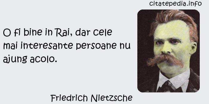 Friedrich Nietzsche - O fi bine in Rai, dar cele mai interesante persoane nu ajung acolo.