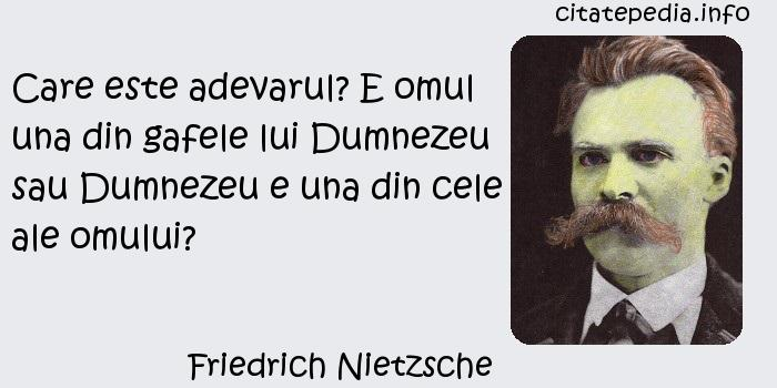 Friedrich Nietzsche - Care este adevarul? E omul una din gafele lui Dumnezeu sau Dumnezeu e una din cele ale omului?
