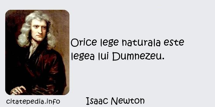Isaac Newton - Orice lege naturala este legea lui Dumnezeu.