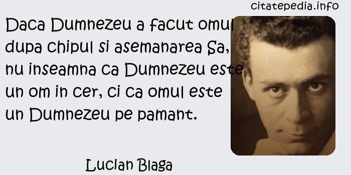 Lucian Blaga - Daca Dumnezeu a facut omul dupa chipul si asemanarea Sa, nu inseamna ca Dumnezeu este un om in cer, ci ca omul este un Dumnezeu pe pamant.