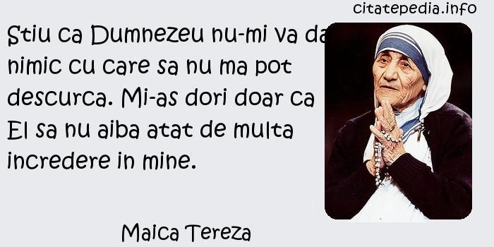 Maica Tereza - Stiu ca Dumnezeu nu-mi va da nimic cu care sa nu ma pot descurca. Mi-as dori doar ca El sa nu aiba atat de multa incredere in mine.
