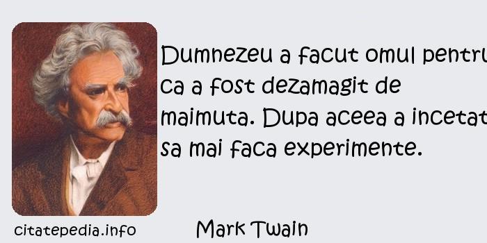 Mark Twain - Dumnezeu a facut omul pentru ca a fost dezamagit de maimuta. Dupa aceea a incetat sa mai faca experimente.
