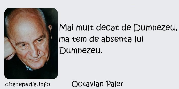 Octavian Paler - Mai mult decat de Dumnezeu, ma tem de absenta lui Dumnezeu.