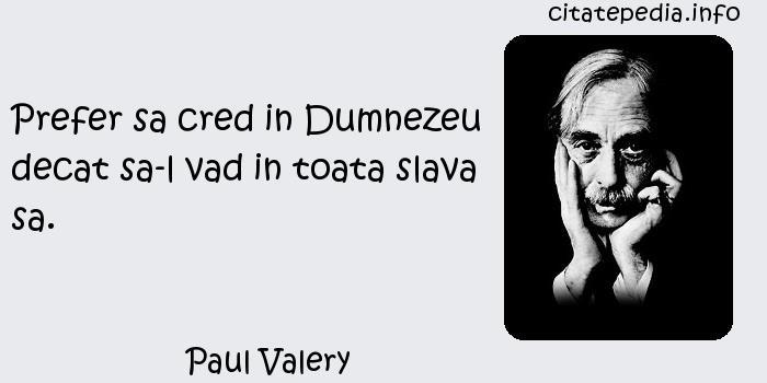 Paul Valery - Prefer sa cred in Dumnezeu decat sa-l vad in toata slava sa.