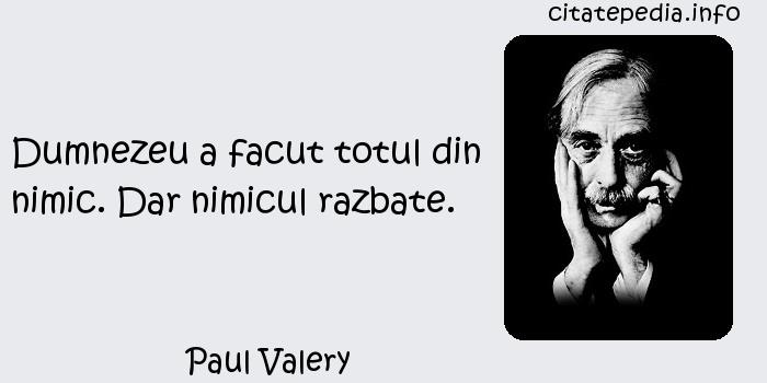 Paul Valery - Dumnezeu a facut totul din nimic. Dar nimicul razbate.