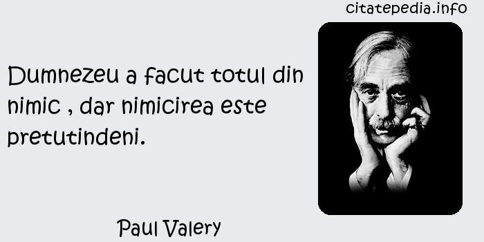 Paul Valery - Dumnezeu a facut totul din nimic , dar nimicirea este pretutindeni.