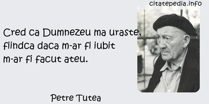 Petre Tutea - Cred ca Dumnezeu ma uraste, fiindca daca m-ar fi iubit m-ar fi facut ateu.