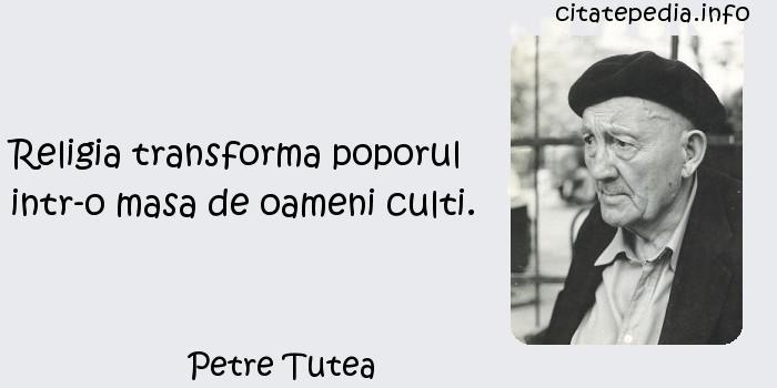 Petre Tutea - Religia transforma poporul intr-o masa de oameni culti.