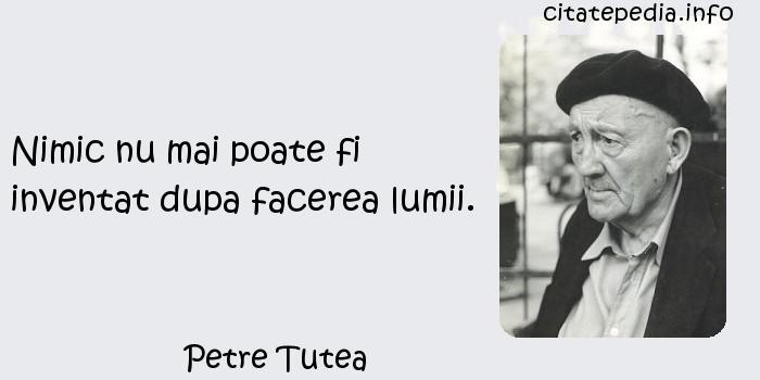 Petre Tutea - Nimic nu mai poate fi inventat dupa facerea lumii.