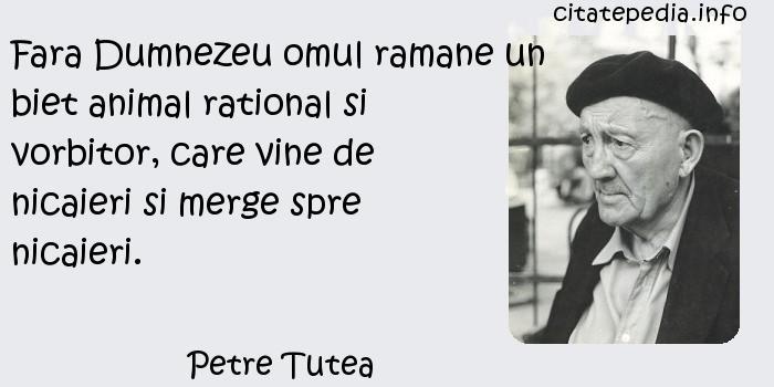 Petre Tutea - Fara Dumnezeu omul ramane un biet animal rational si vorbitor, care vine de nicaieri si merge spre nicaieri.