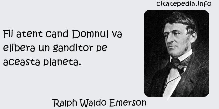 Ralph Waldo Emerson - Fii atent cand Domnul va elibera un ganditor pe aceasta planeta.