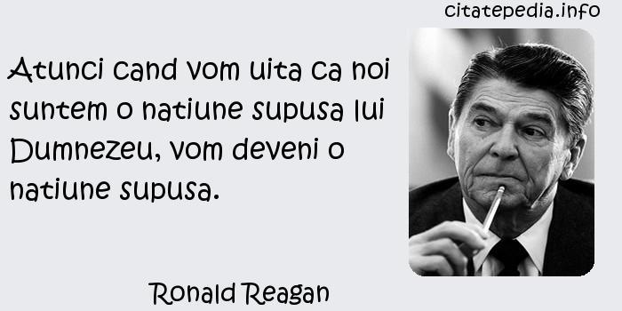 Ronald Reagan - Atunci cand vom uita ca noi suntem o natiune supusa lui Dumnezeu, vom deveni o natiune supusa.