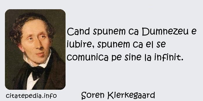 Soren Kierkegaard - Cand spunem ca Dumnezeu e iubire, spunem ca el se comunica pe sine la infinit.