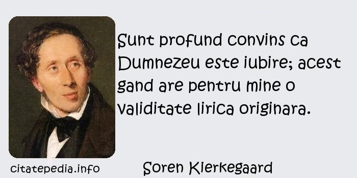 Soren Kierkegaard - Sunt profund convins ca Dumnezeu este iubire; acest gand are pentru mine o validitate lirica originara.