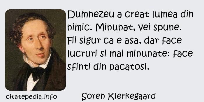 Soren Kierkegaard - Dumnezeu a creat lumea din nimic. Minunat, vei spune. Fii sigur ca e asa, dar face lucruri si mai minunate: face sfinti din pacatosi.