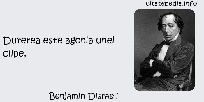 Benjamin Disraeli - Durerea este agonia unei clipe.