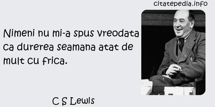 C S Lewis - Nimeni nu mi-a spus vreodata ca durerea seamana atat de mult cu frica.