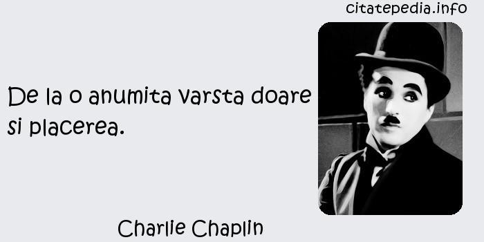 Charlie Chaplin - De la o anumita varsta doare si placerea.