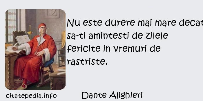 Dante Alighieri - Nu este durere mai mare decat sa-ti amintesti de zilele fericite in vremuri de rastriste.