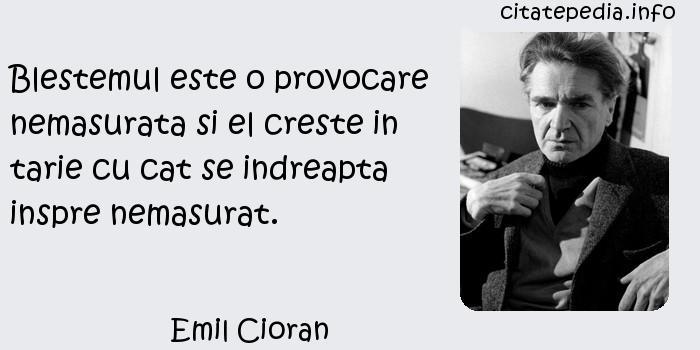 Emil Cioran - Blestemul este o provocare nemasurata si el creste in tarie cu cat se indreapta inspre nemasurat.