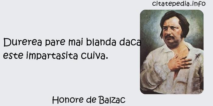 Honore de Balzac - Durerea pare mai blanda daca este impartasita cuiva.