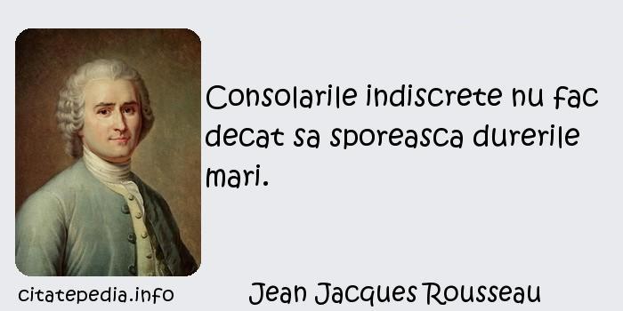 Jean Jacques Rousseau - Consolarile indiscrete nu fac decat sa sporeasca durerile mari.