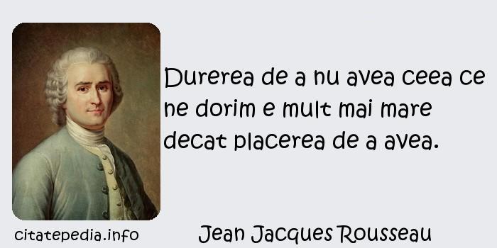 Jean Jacques Rousseau - Durerea de a nu avea ceea ce ne dorim e mult mai mare decat placerea de a avea.