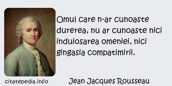 Jean Jacques Rousseau - Omul care n-ar cunoaste durerea, nu ar cunoaste nici induiosarea omeniei, nici gingasia compatimirii.
