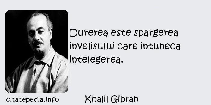 Khalil Gibran - Durerea este spargerea invelisului care intuneca intelegerea.