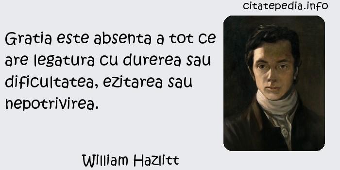 William Hazlitt - Gratia este absenta a tot ce are legatura cu durerea sau dificultatea, ezitarea sau nepotrivirea.