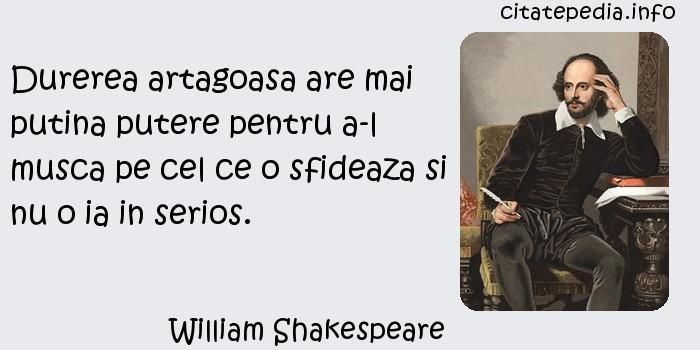 William Shakespeare - Durerea artagoasa are mai putina putere pentru a-l musca pe cel ce o sfideaza si nu o ia in serios.
